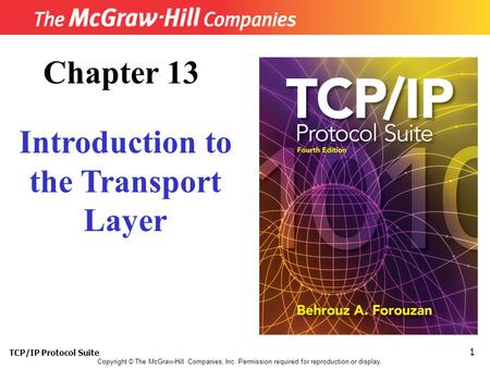 TCP/IP Protocol Suite 1 Copyright © The McGraw-Hill Companies, Inc. Permission required for reproduction or display. Chapter 13 Introduction to the Transport.
