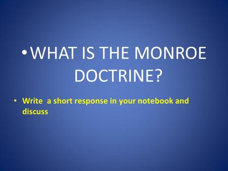 WHAT IS THE MONROE DOCTRINE? Write a short response in your notebook and discuss.