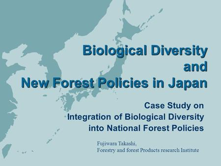 Biological Diversity and New Forest Policies in Japan Biological Diversity and New Forest Policies in Japan Case Study on Integration of Biological Diversity.