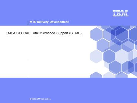 MTS Delivery Development © 2009 IBM Corporation EMEA GLOBAL Total Microcode Support (GTMS)