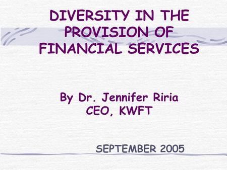 DIVERSITY IN THE PROVISION OF FINANCIAL SERVICES By Dr. Jennifer Riria CEO, KWFT SEPTEMBER 2005.