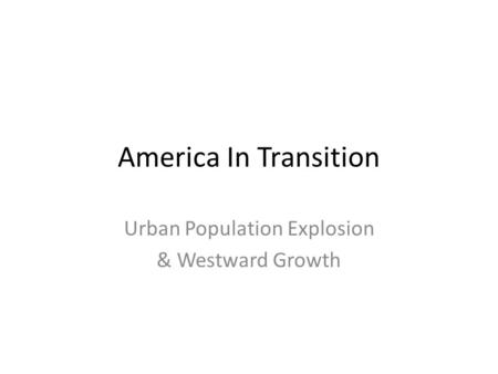America In Transition Urban Population Explosion & Westward Growth.
