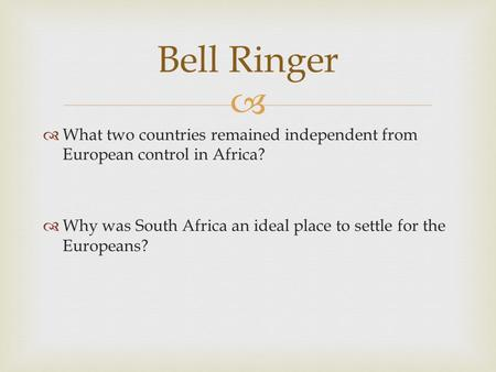 Bell Ringer What two countries remained independent from European control in Africa? Why was South Africa an ideal place to settle for the Europeans?