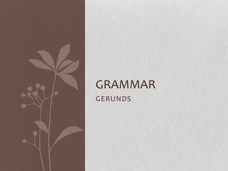 GERUNDS GRAMMAR. PG-33 A gerund is the ing form of a verb, used as a noun Can be used as a subject or an object Can be used with an article or possessive.