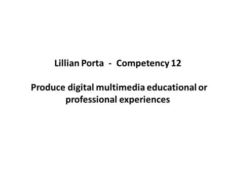 Lillian Porta - Competency 12 Produce digital multimedia educational or professional experiences.