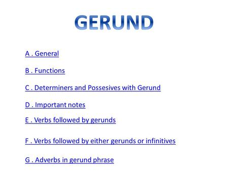A. General B. Functions C. Determiners and Possesives with Gerund D. Important notes E. Verbs followed by gerunds F. Verbs followed by either gerunds or.