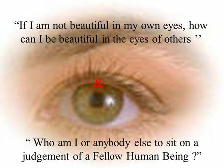 """If I am not beautiful in my own eyes, how can I be beautiful in the eyes of others '' & "" Who am I or anybody else to sit on a judgement of a Fellow."