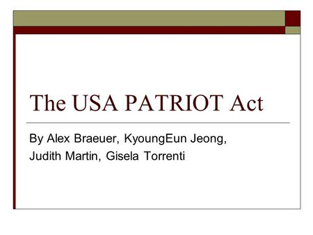 The USA PATRIOT Act By Alex Braeuer, KyoungEun Jeong, Judith Martin, Gisela Torrenti.