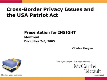 Cross-Border Privacy Issues and the USA Patriot Act Presentation for INSIGHT Montréal December 7-8, 2005 Charles Morgan 3662864.