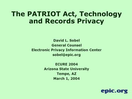 The PATRIOT Act, Technology and Records Privacy David L. Sobel General Counsel Electronic Privacy Information Center ECURE 2004 Arizona.