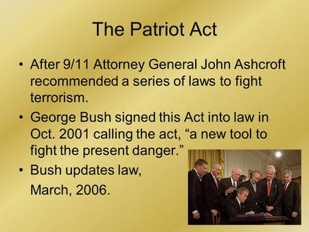 1 The Patriot Act After 9/11 Attorney General John Ashcroft recommended a series of laws to fight terrorism. George Bush signed this Act into law in Oct.