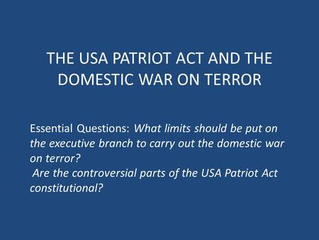 THE USA PATRIOT ACT AND THE DOMESTIC WAR ON TERROR Essential Questions: What limits should be put on the executive branch to carry out the domestic war.