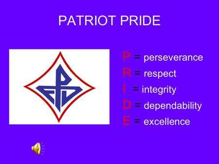 PATRIOT PRIDE P = perseverance R = respect I = integrity D = dependability E = excellence.