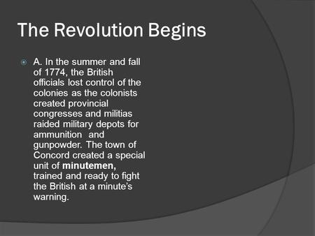 The Revolution Begins  A. In the summer and fall of 1774, the British officials lost control of the colonies as the colonists created provincial congresses.