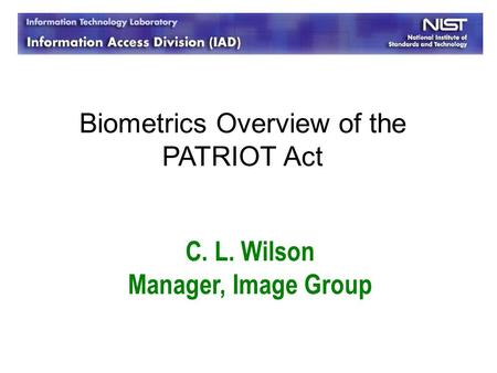 C. L. Wilson Manager, Image Group Biometrics Overview of the PATRIOT Act.