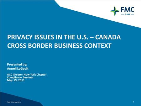 1 PRIVACY ISSUES IN THE U.S. – CANADA CROSS BORDER BUSINESS CONTEXT Presented by: Anneli LeGault ACC Greater New York Chapter Compliance Seminar May 19,