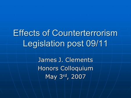 Effects of Counterterrorism Legislation post 09/11 James J. Clements Honors Colloquium May 3 rd, 2007.