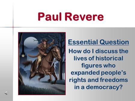 Paul Revere Essential Question How do I discuss the lives of historical figures who expanded people's rights and freedoms in a democracy?