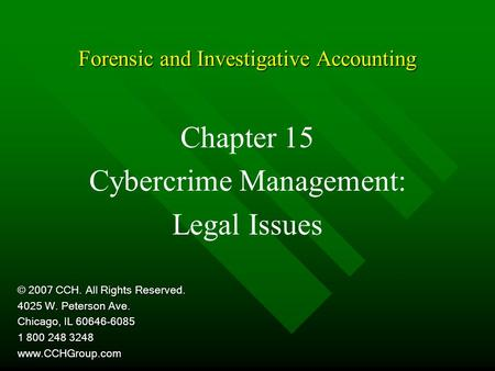 Forensic and Investigative Accounting Chapter 15 Cybercrime Management: Legal Issues © 2007 CCH. All Rights Reserved. 4025 W. Peterson Ave. Chicago, IL.