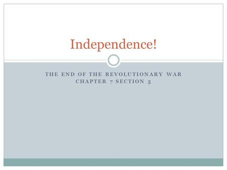 THE END OF THE REVOLUTIONARY WAR CHAPTER 7 SECTION 5 Independence!