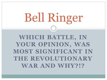 WHICH BATTLE, IN YOUR OPINION, WAS MOST SIGNIFICANT IN THE REVOLUTIONARY WAR AND WHY?!? Bell Ringer.