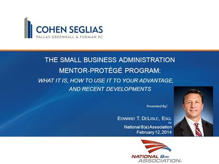 THE SMALL BUSINESS ADMINISTRATION MENTOR-PROTÉGÉ PROGRAM: WHAT IT IS, HOW TO USE IT TO YOUR ADVANTAGE, AND RECENT DEVELOPMENTS E DWARD T. D E L ISLE, E.