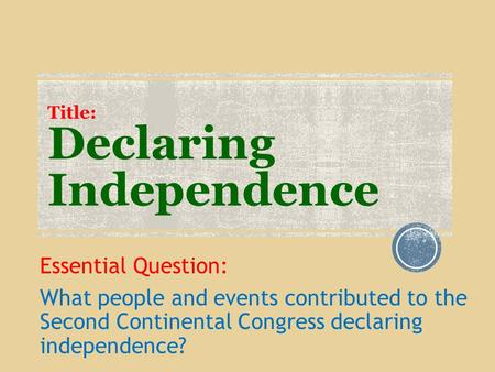 Title: Declaring Independence Essential Question: What people and events contributed to the Second Continental Congress declaring independence?