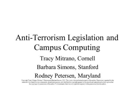 Anti-Terrorism Legislation and Campus Computing Tracy Mitrano, Cornell Barbara Simons, Stanford Rodney Petersen, Maryland Copyright Tracy Mitrano, Rodney.
