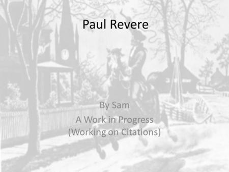 Paul Revere By Sam A Work in Progress (Working on Citations)