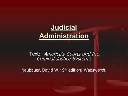 Judicial Administration Text: America's Courts and the Criminal Justice System : Neubauer, David W.; 9 th edition; Wadsworth.