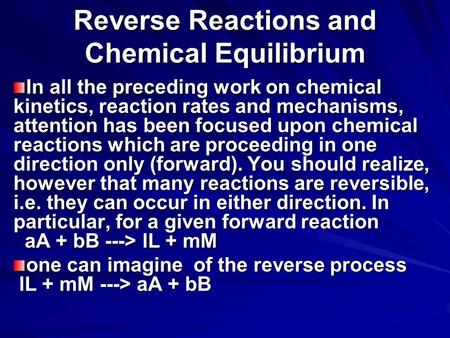 Reverse Reactions and Chemical Equilibrium In all the preceding work on chemical kinetics, reaction rates and mechanisms, attention has been focused upon.