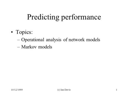 10/12/1999(c) Ian Davis1 Predicting performance Topics: –Operational analysis of network models –Markov models.