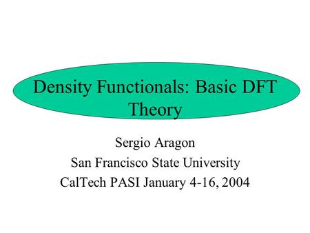 Density Functionals: Basic DFT Theory Sergio Aragon San Francisco State University CalTech PASI January 4-16, 2004.