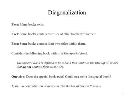 1 Diagonalization Fact: Many books exist. Fact: Some books contain the titles of other books within them. Fact: Some books contain their own titles within.