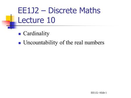 EE1J2 - Slide 1 EE1J2 – Discrete Maths Lecture 10 Cardinality Uncountability of the real numbers.