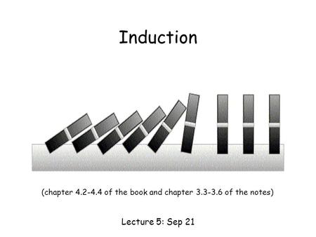 Induction Lecture 5: Sep 21 (chapter 4.2-4.4 of the book and chapter 3.3-3.6 of the notes)