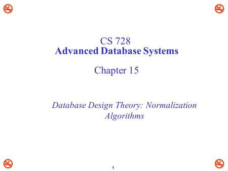  1 CS 728 Advanced Database Systems Chapter 15 Database Design Theory: Normalization Algorithms.