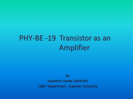 By Squadron Leader Zahid Mir CS&IT Department, Superior University PHY-BE -19 Transistor as an Amplifier.
