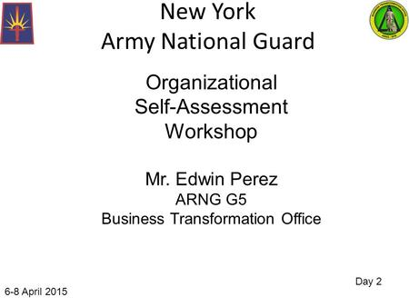 New York Army National Guard Day 2 Organizational Self-Assessment Workshop Mr. Edwin Perez ARNG G5 Business Transformation Office 6-8 April 2015.