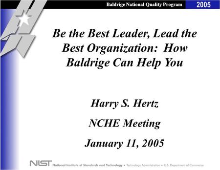 Baldrige National Quality Program 2005 Baldrige National Quality Program Be the Best Leader, Lead the Best Organization: How Baldrige Can Help You Harry.