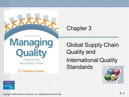 Copyright © 2010 Pearson Education, Inc. Publishing as Prentice Hall. 1 - 13 - 1 Chapter 3 Global Supply Chain Quality and International Quality Standards.