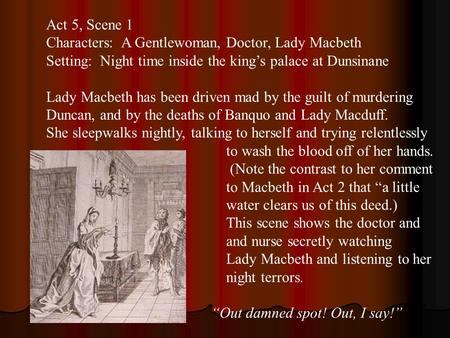 Act 5, Scene 1 Characters: A Gentlewoman, Doctor, Lady Macbeth Setting: Night time inside the king's palace at Dunsinane Lady Macbeth has been driven mad.
