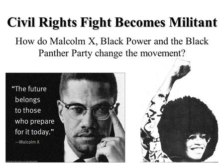 Civil Rights Fight Becomes Militant How do Malcolm X, Black Power and the Black Panther Party change the movement?