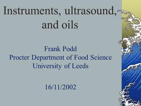 Instruments, ultrasound, and oils Frank Podd Procter Department of Food Science University of Leeds 16/11/2002.