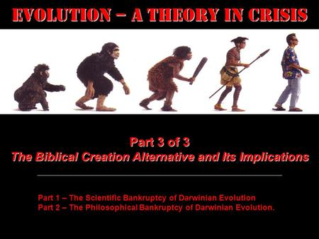 Evolution – a Theory in Crisis Part 3 of 3 The Biblical Creation Alternative and Its Implications Part 1 – The Scientific Bankruptcy of Darwinian Evolution.