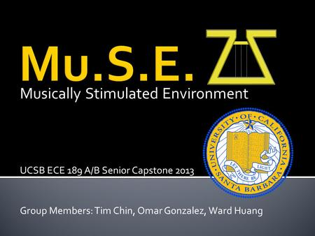Musically Stimulated Environment UCSB ECE 189 A/B Senior Capstone 2013 Group Members: Tim Chin, Omar Gonzalez, Ward Huang.