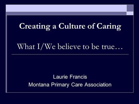Creating a Culture of Caring What I/We believe to be true… Laurie Francis Montana Primary Care Association.