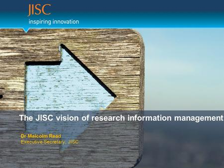 The JISC vision of research information management Dr Malcolm Read Executive Secretary, JISC.