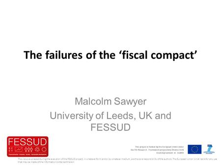 The failures of the 'fiscal compact' Malcolm Sawyer University of Leeds, UK and FESSUD The views expressed during the execution of the FESSUD project,