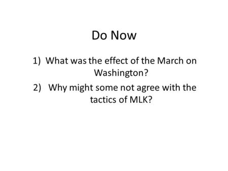 Do Now 1)What was the effect of the March on Washington? 2) Why might some not agree with the tactics of MLK?